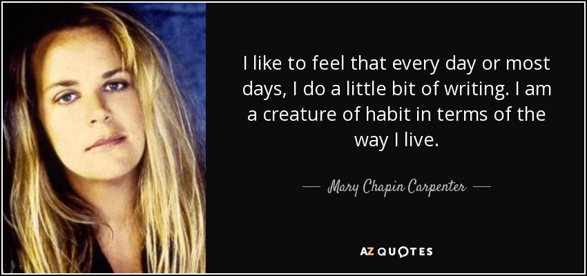 I like to feel that every day or most days, I do a little bit of writing. I am a creature of habit in terms of the way I live. - Mary Chapin Carpenter