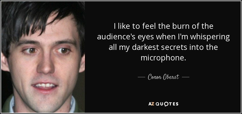 I like to feel the burn of the audience's eyes when I'm whispering all my darkest secrets into the microphone. - Conor Oberst