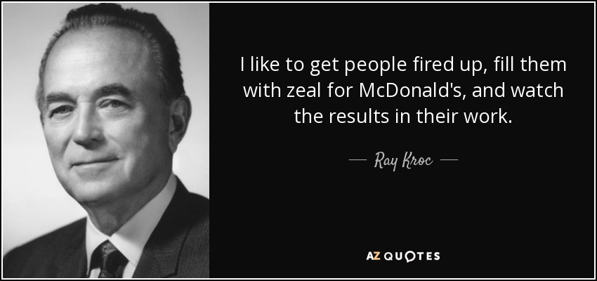 I like to get people fired up, fill them with zeal for McDonald's, and watch the results in their work. - Ray Kroc