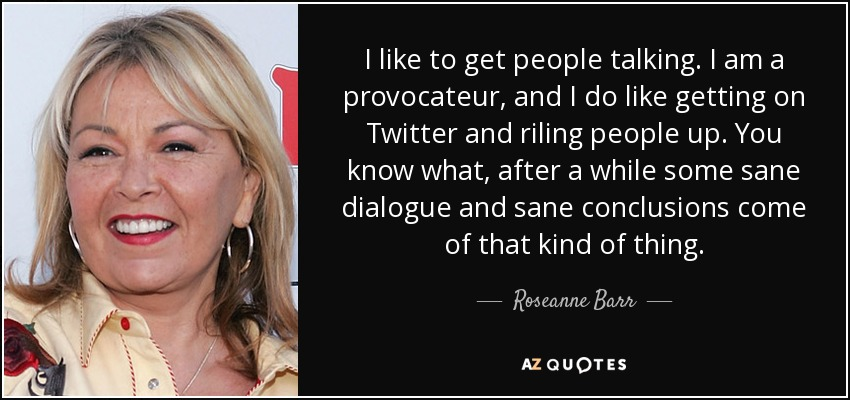 I like to get people talking. I am a provocateur, and I do like getting on Twitter and riling people up. You know what, after a while some sane dialogue and sane conclusions come of that kind of thing. - Roseanne Barr