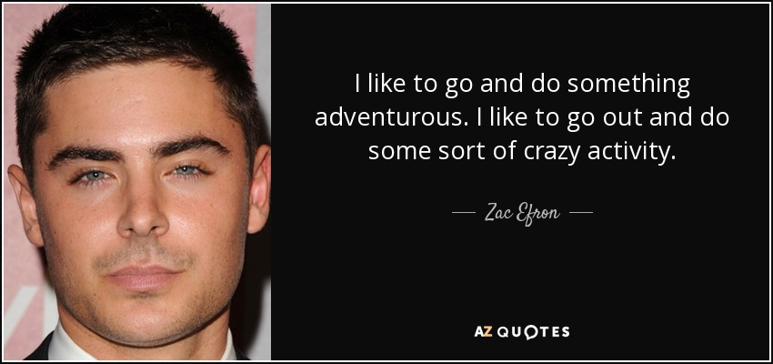 I like to go and do something adventurous. I like to go out and do some sort of crazy activity. - Zac Efron