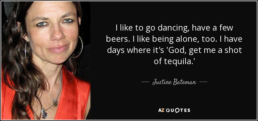I like to go dancing, have a few beers. I like being alone, too. I have days where it's 'God, get me a shot of tequila.' - Justine Bateman