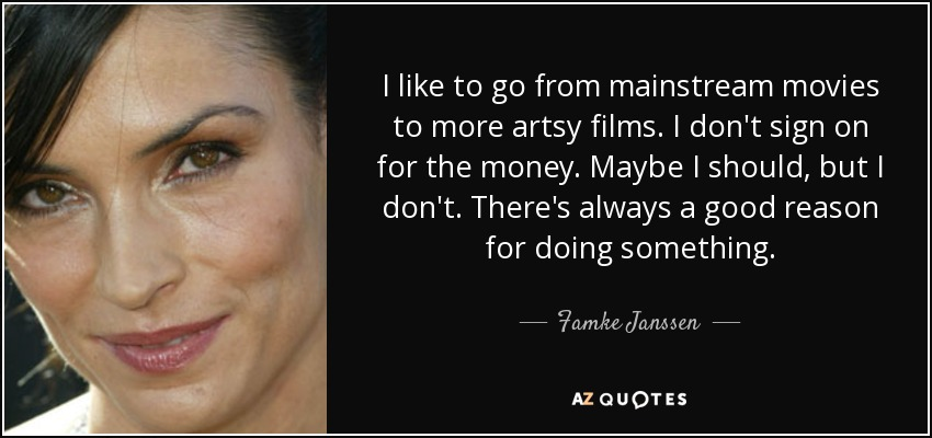 I like to go from mainstream movies to more artsy films. I don't sign on for the money. Maybe I should, but I don't. There's always a good reason for doing something. - Famke Janssen
