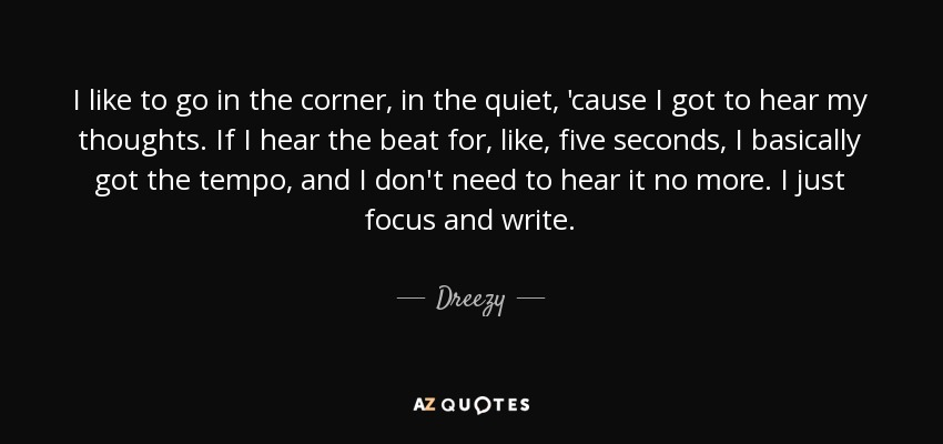 I like to go in the corner, in the quiet, 'cause I got to hear my thoughts. If I hear the beat for, like, five seconds, I basically got the tempo, and I don't need to hear it no more. I just focus and write. - Dreezy