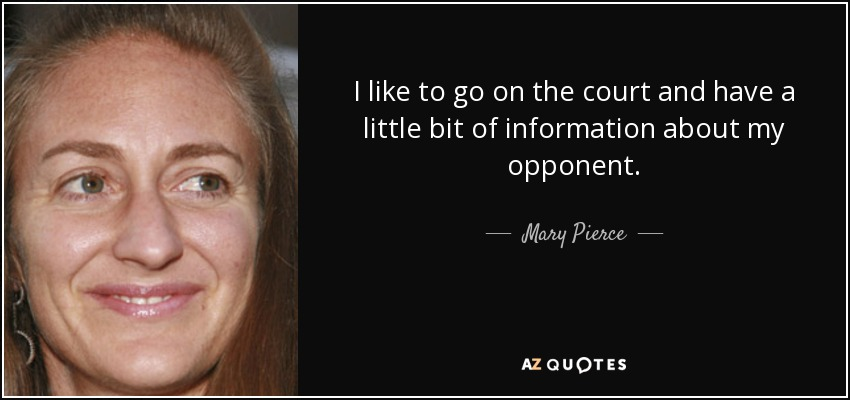 I like to go on the court and have a little bit of information about my opponent. - Mary Pierce