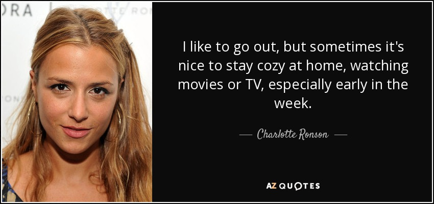 I like to go out, but sometimes it's nice to stay cozy at home, watching movies or TV, especially early in the week. - Charlotte Ronson