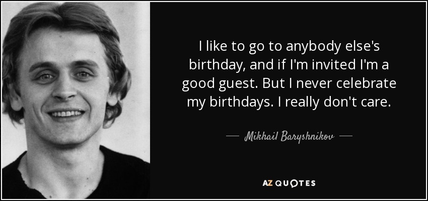 I like to go to anybody else's birthday, and if I'm invited I'm a good guest. But I never celebrate my birthdays. I really don't care. - Mikhail Baryshnikov