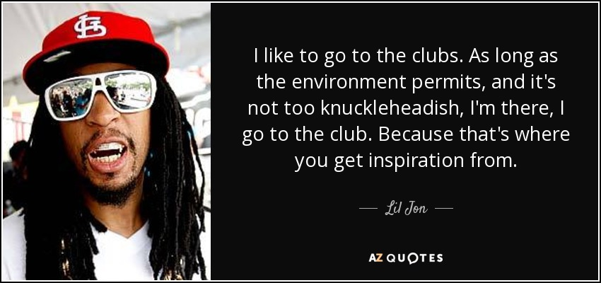 I like to go to the clubs. As long as the environment permits, and it's not too knuckleheadish, I'm there, I go to the club. Because that's where you get inspiration from. - Lil Jon