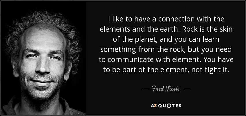 I like to have a connection with the elements and the earth. Rock is the skin of the planet, and you can learn something from the rock, but you need to communicate with element. You have to be part of the element, not fight it. - Fred Nicole