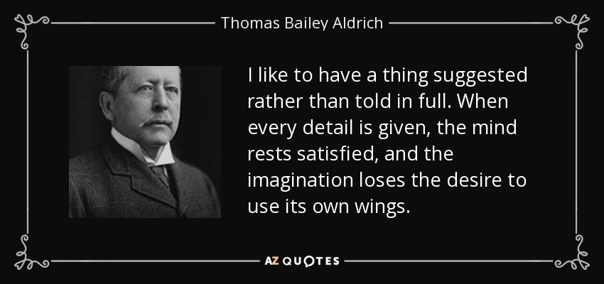 I like to have a thing suggested rather than told in full. When every detail is given, the mind rests satisfied, and the imagination loses the desire to use its own wings. - Thomas Bailey Aldrich