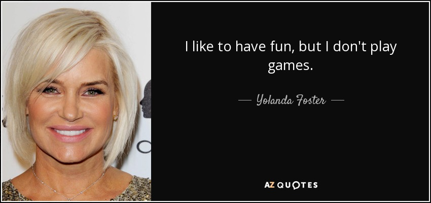 I like to have fun, but I don't play games. - Yolanda Foster