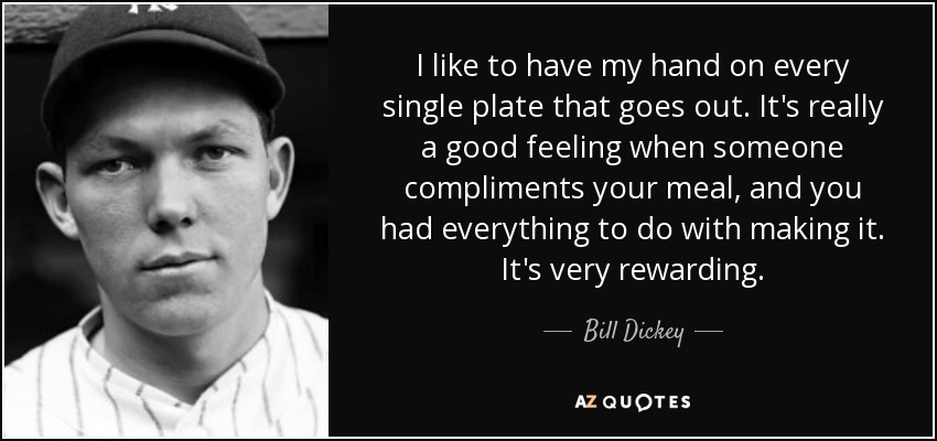 I like to have my hand on every single plate that goes out. It's really a good feeling when someone compliments your meal, and you had everything to do with making it. It's very rewarding. - Bill Dickey