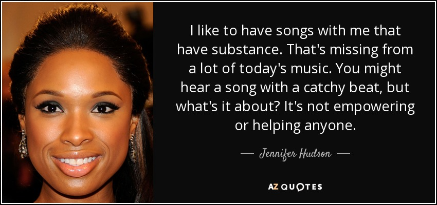I like to have songs with me that have substance. That's missing from a lot of today's music. You might hear a song with a catchy beat, but what's it about? It's not empowering or helping anyone. - Jennifer Hudson
