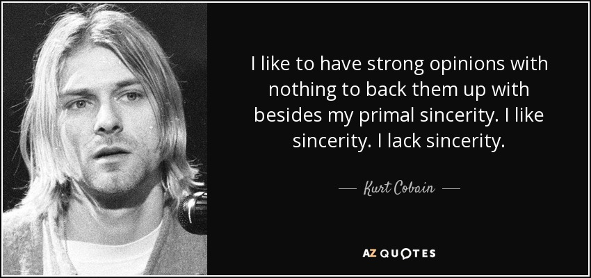 I like to have strong opinions with nothing to back them up with besides my primal sincerity. I like sincerity. I lack sincerity. - Kurt Cobain