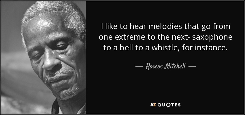 I like to hear melodies that go from one extreme to the next- saxophone to a bell to a whistle, for instance. - Roscoe Mitchell