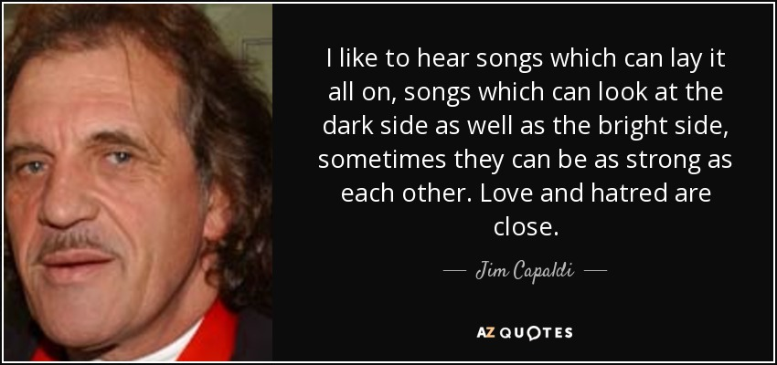 I like to hear songs which can lay it all on, songs which can look at the dark side as well as the bright side, sometimes they can be as strong as each other. Love and hatred are close. - Jim Capaldi