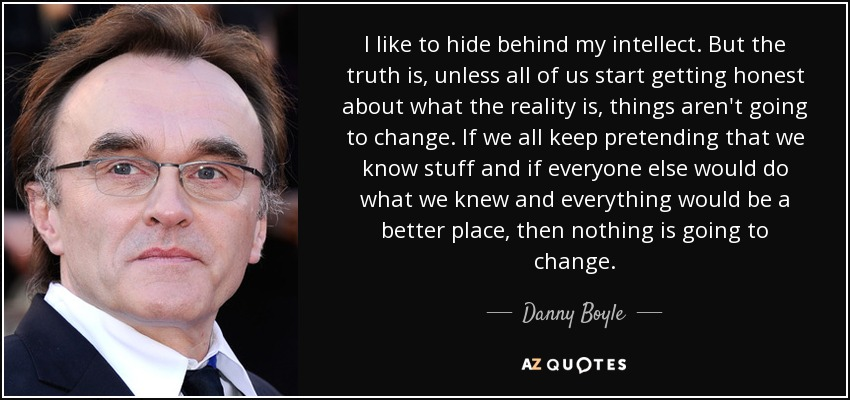 I like to hide behind my intellect. But the truth is, unless all of us start getting honest about what the reality is, things aren't going to change. If we all keep pretending that we know stuff and if everyone else would do what we knew and everything would be a better place, then nothing is going to change. - Danny Boyle