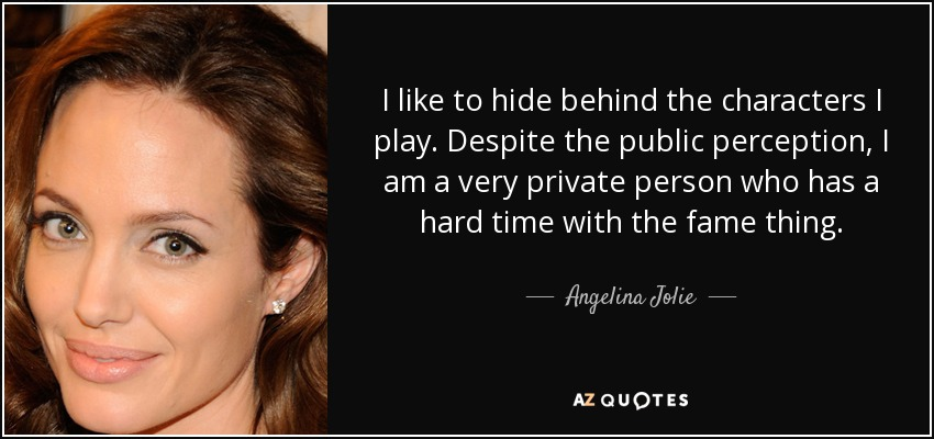 I like to hide behind the characters I play. Despite the public perception, I am a very private person who has a hard time with the fame thing. - Angelina Jolie
