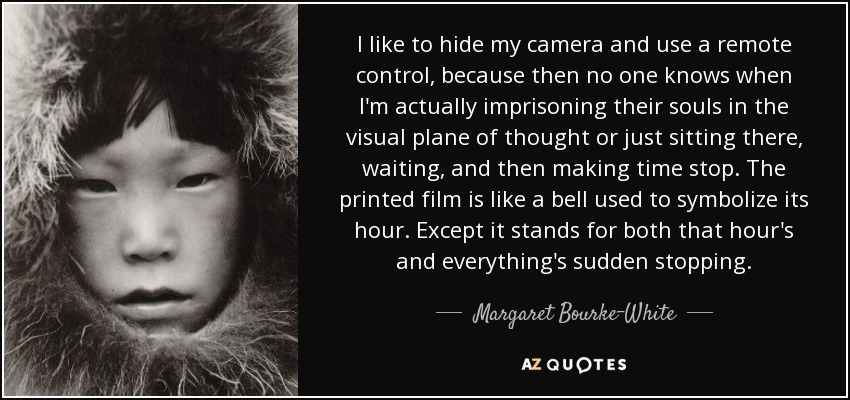 I like to hide my camera and use a remote control, because then no one knows when I'm actually imprisoning their souls in the visual plane of thought or just sitting there, waiting, and then making time stop. The printed film is like a bell used to symbolize its hour. Except it stands for both that hour's and everything's sudden stopping. - Margaret Bourke-White