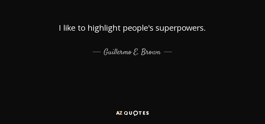 I like to highlight people's superpowers. - Guillermo E. Brown