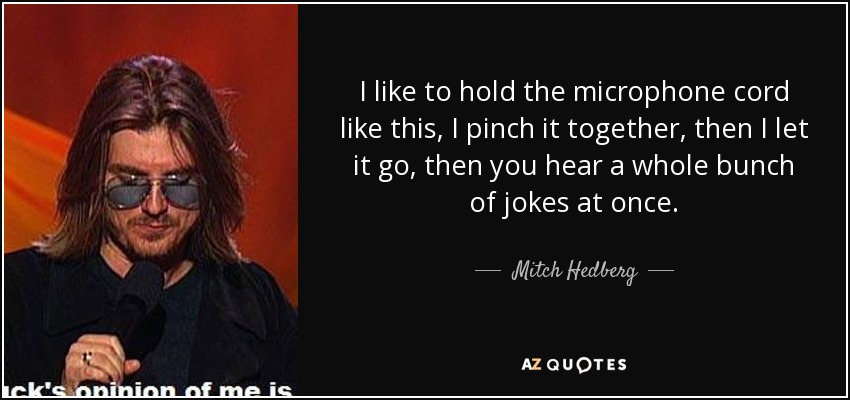 I like to hold the microphone cord like this, I pinch it together, then I let it go, then you hear a whole bunch of jokes at once. - Mitch Hedberg