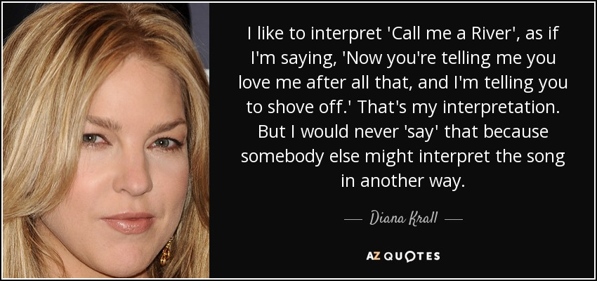 I like to interpret 'Call me a River', as if I'm saying, 'Now you're telling me you love me after all that, and I'm telling you to shove off.' That's my interpretation. But I would never 'say' that because somebody else might interpret the song in another way. - Diana Krall