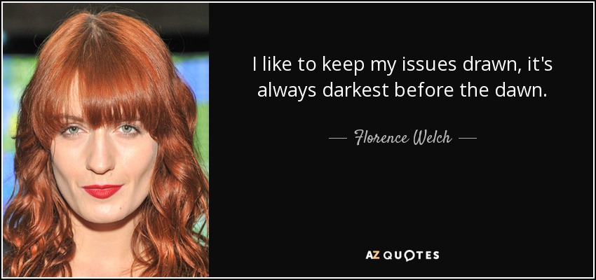 I like to keep my issues drawn, it's always darkest before the dawn. - Florence Welch