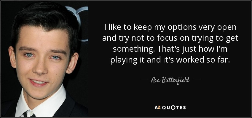 I like to keep my options very open and try not to focus on trying to get something. That's just how I'm playing it and it's worked so far. - Asa Butterfield