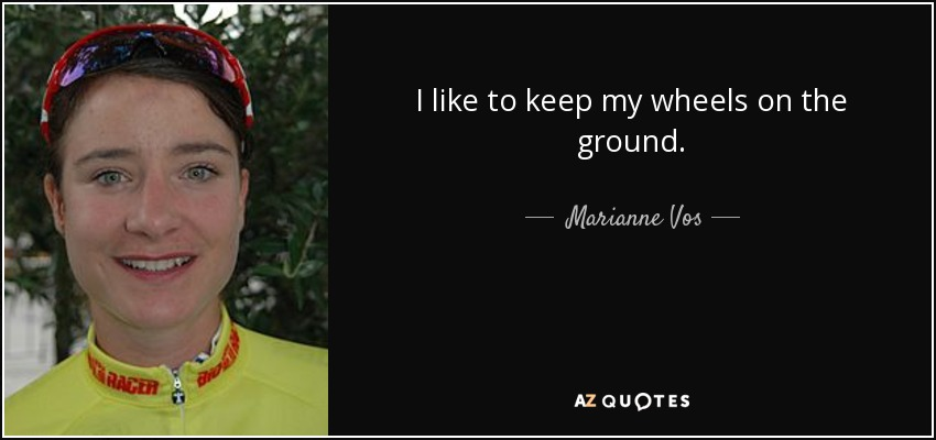 I like to keep my wheels on the ground. - Marianne Vos