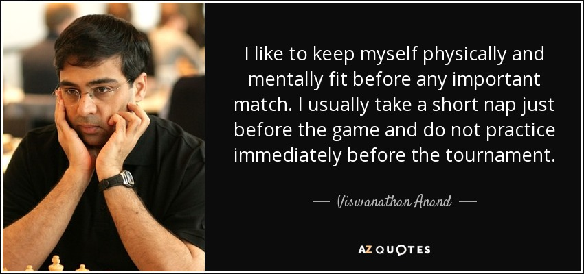 I like to keep myself physically and mentally fit before any important match. I usually take a short nap just before the game and do not practice immediately before the tournament. - Viswanathan Anand