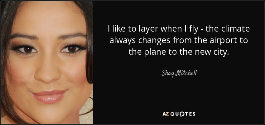 I like to layer when I fly - the climate always changes from the airport to the plane to the new city. - Shay Mitchell
