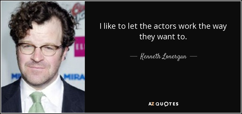 I like to let the actors work the way they want to. - Kenneth Lonergan