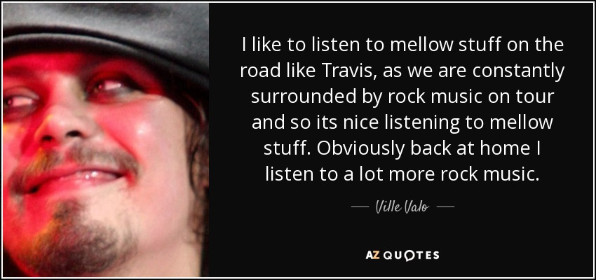 I like to listen to mellow stuff on the road like Travis, as we are constantly surrounded by rock music on tour and so its nice listening to mellow stuff. Obviously back at home I listen to a lot more rock music. - Ville Valo