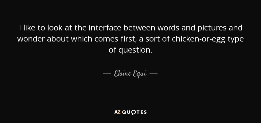 I like to look at the interface between words and pictures and wonder about which comes first, a sort of chicken-or-egg type of question. - Elaine Equi