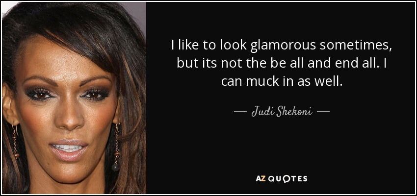 I like to look glamorous sometimes, but its not the be all and end all. I can muck in as well. - Judi Shekoni
