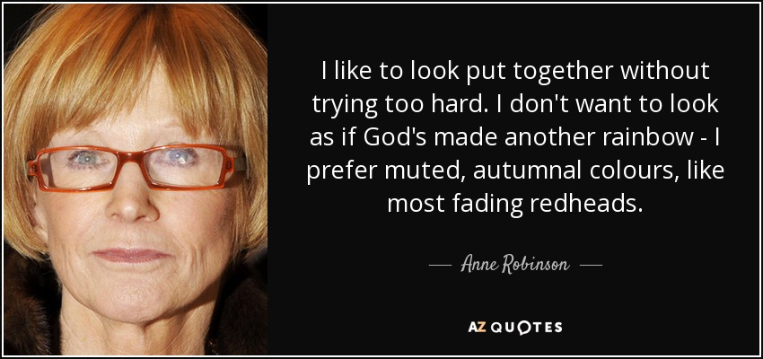 I like to look put together without trying too hard. I don't want to look as if God's made another rainbow - I prefer muted, autumnal colours, like most fading redheads. - Anne Robinson
