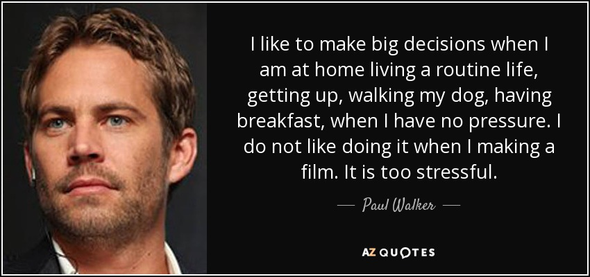 I like to make big decisions when I am at home living a routine life, getting up, walking my dog, having breakfast, when I have no pressure. I do not like doing it when I making a film. It is too stressful. - Paul Walker