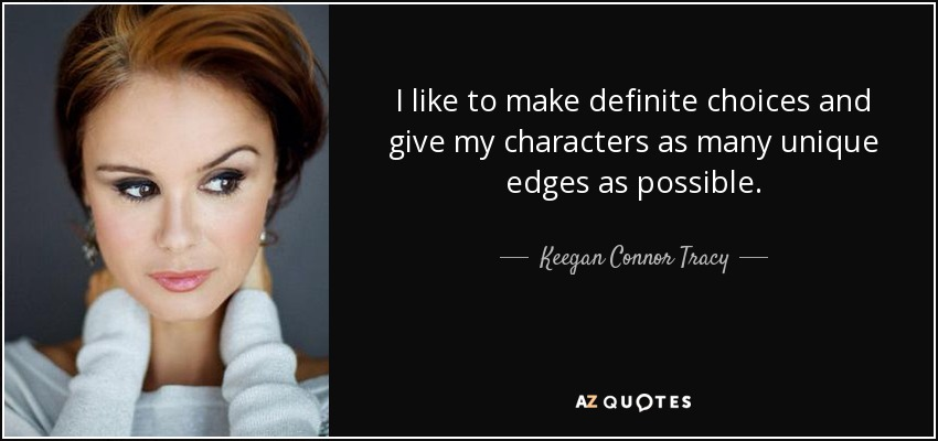 I like to make definite choices and give my characters as many unique edges as possible. - Keegan Connor Tracy