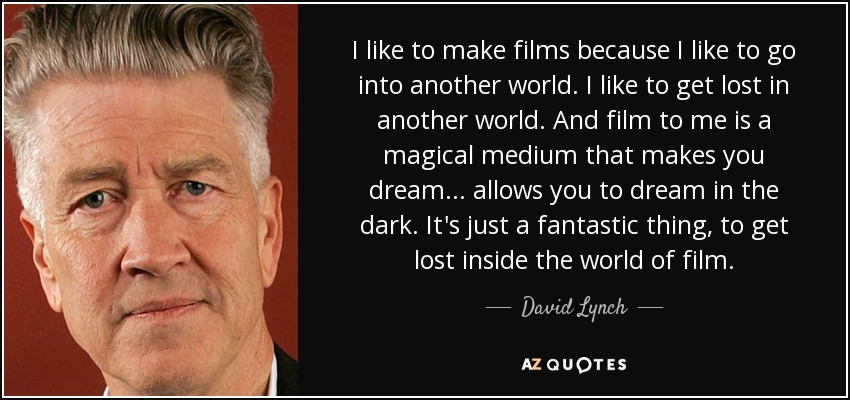 I like to make films because I like to go into another world. I like to get lost in another world. And film to me is a magical medium that makes you dream... allows you to dream in the dark. It's just a fantastic thing, to get lost inside the world of film. - David Lynch