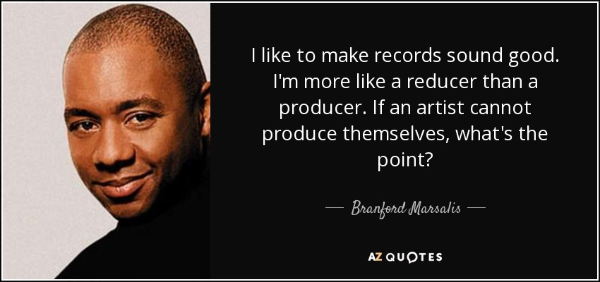 I like to make records sound good. I'm more like a reducer than a producer. If an artist cannot produce themselves, what's the point? - Branford Marsalis