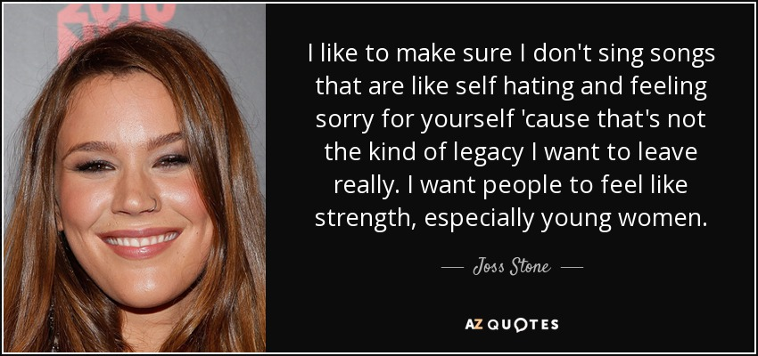 I like to make sure I don't sing songs that are like self hating and feeling sorry for yourself 'cause that's not the kind of legacy I want to leave really. I want people to feel like strength, especially young women. - Joss Stone