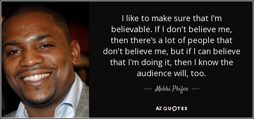 I like to make sure that I'm believable. If I don't believe me, then there's a lot of people that don't believe me, but if I can believe that I'm doing it, then I know the audience will, too. - Mekhi Phifer