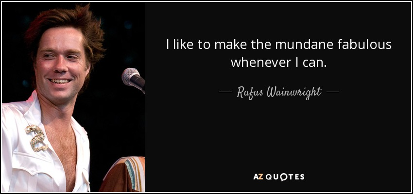 I like to make the mundane fabulous whenever I can. - Rufus Wainwright