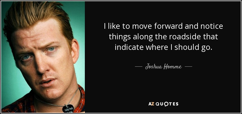 I like to move forward and notice things along the roadside that indicate where I should go. - Joshua Homme
