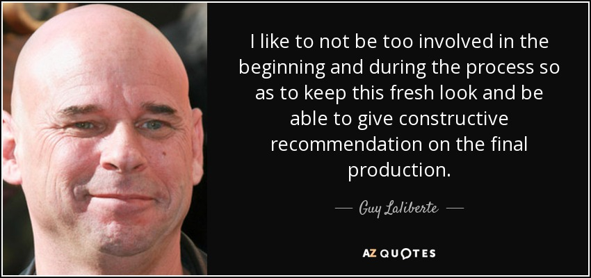 I like to not be too involved in the beginning and during the process so as to keep this fresh look and be able to give constructive recommendation on the final production. - Guy Laliberte
