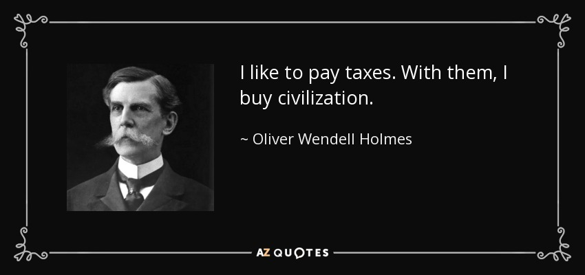 I like to pay taxes. With them, I buy civilization. - Oliver Wendell Holmes, Jr.