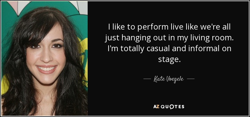 I like to perform live like we're all just hanging out in my living room. I'm totally casual and informal on stage. - Kate Voegele