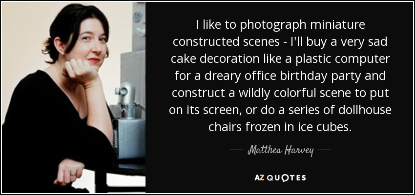 I like to photograph miniature constructed scenes - I'll buy a very sad cake decoration like a plastic computer for a dreary office birthday party and construct a wildly colorful scene to put on its screen, or do a series of dollhouse chairs frozen in ice cubes. - Matthea Harvey
