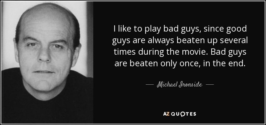 I like to play bad guys, since good guys are always beaten up several times during the movie. Bad guys are beaten only once, in the end. - Michael Ironside