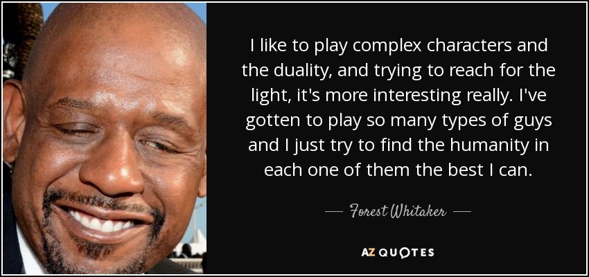 I like to play complex characters and the duality, and trying to reach for the light, it's more interesting really. I've gotten to play so many types of guys and I just try to find the humanity in each one of them the best I can. - Forest Whitaker